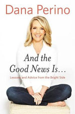 And the Good News is... : Lessons and Advice from the Bright Side - Dana Perino