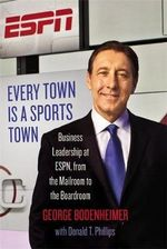 Every Town is a Sports Town : Business Leadership at ESPN, from the Mailroom to the Boardroom - George Bodenheimer
