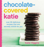 Chocolate-Covered Katie : Over 80 Delicious Recipes That Are Secretly Good for You - Katie Higgins