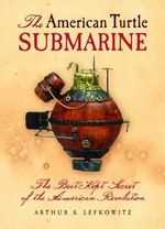 The American Turtle Submarine : The Best-Kept Secret of the American Revolution - Arthur S. Lefkowitz