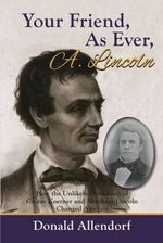 Your Friend, as Ever, A. Lincoln : How the Unlikely Friendship of Gustav Koerner and Abraham Lincoln Changed America - Donald Allendorf