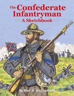 The Confederate Infantryman : A Sketchbook - Alan H Archambault