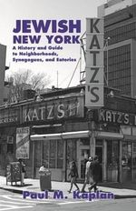 Jewish New York : A History and Guide to Neighborhoods, Synagogues, and Eateries - Paul Kaplan