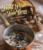 Field Peas to Foie Gras : Southern Recipes with a French Accent - Jennifer Hill Booker
