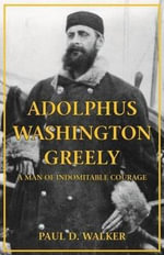 Adolphus Washington Greely : A Man of Indomitable Courage - Paul Walker