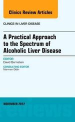 A Practical Approach to the Spectrum of Alcoholic Liver Disease, an Issue of Clinics in Liver Disease - David I. Bernstein
