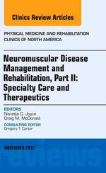 Neuromuscular Disease Management and Rehabilitation, an Issue of Physical Medicine and Rehabilitation Clinics : Specialty Care and Therapeutics Part II - Nanette C. Joyce