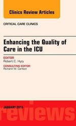 Enhancing the Quality of Care in the ICU, an Issue of Critical Care Clinics : An Issue of Critical Care Clinics - Robert C. Hyzy