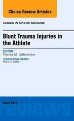 Blunt Trauma Injuries in the Athlete, an Issue of Clinics in Sports Medicine : An Issue of Clinics in Sports Medicine - Thomas M. DeBerardino