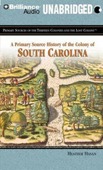 A Primary Source History of the Colony of South Carolina : Primary Sources of the Thirteen Colonies and the Lost Colony - Heather Hasan