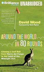 Around the World in 80 Rounds : Chasing a Golf Ball from Tierra del Fuego to the Land of the Midnight Sun - David Wood
