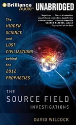The Source Field Investigations : The Hidden Science and Lost Civilizations Behind the 2012 Prophecies - David Wilcock