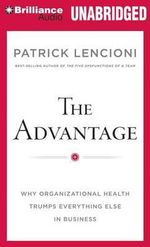 The Advantage : Why Organizational Health Trumps Everything Else in Business - Patrick Lencioni