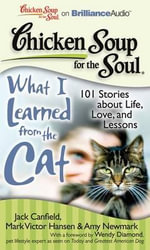 Chicken Soup for the Soul: What I Learned from the Cat : 101 Stories about Life, Love, and Lessons - Jack Canfield Mark Victor Hansen & Amy Newmark with a Foreword by Wendy Diamond