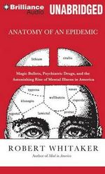 Anatomy of an Epidemic : Magic Bullets, Psychiatric Drugs, and the Astonishing Rise of Mental Illness in America - Robert Whitaker