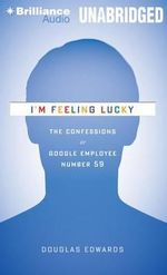 I'm Feeling Lucky : The Confessions of Google Employee Number 59 - Douglas Edwards