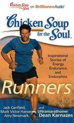 Chicken Soup for the Soul: Runners : 101 Inspirational Stories of Energy, Endurance, and Endorphins - Jack Canfield Mark Victor Hansen Amy Newmark and Ultramarathoner Dean Karnazes