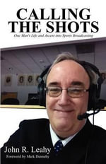 Calling the Shots : One Man's Life and Ascent Into Sports Broadcasting - John R Leahy