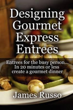 Designing Gourmet Express Entrees : Entrees for the Busy Person...in 20 Minutes or Less Create a Gourmet Dinner - James Russo