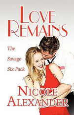 Love Remains : The Savage Six Pack - Nicole Alexander