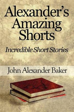 Alexander's Amazing Shorts : Incredible Short Stories - John Alexander Baker