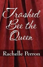 Trashed Bee the Queen - Rachelle Perron