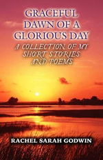 Graceful Dawn of a Glorious Day : A Collection of My Short Stories and Poems - Rachel Sarah Godwin