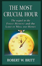 The Most Crucial Hour : The Sequel to the Finest Moment and the Land of Milk and Honey - Robert W Britt