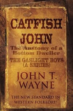 Catfish John : (The Anatomy of a Bottom Dweller): The New Standard in Western Folklore!: The Gaslight Boys (a Series) - John T Wayne