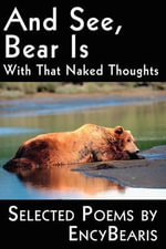 And See, Bear Is : With That Naked Thoughts Selected Poems by Encybearis - Encybearis