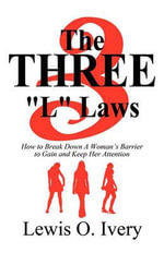 The Three L Laws : How to Break Down a Woman's Barrier to Gain and Keep Her Attention - Lewis O Ivery
