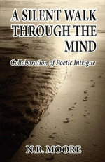 A Silent Walk Through the Mind : Collaboration of Poetic Intrigue - N B Moore