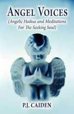 Angel Voices : (Angelic Haikus and Meditations for the Seeking Soul) - P J Caiden