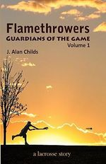 Flamethrowers - Guardians of the Game : A Lacrosse Story - J Alan Childs