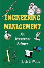 Engineering Management : An Irreverent Primer - Jack L Wells