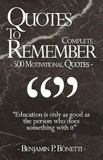 Quotes to Remember - Complete : 500 Motivational Quotes - Benjamin Bonetti - Benjamin P Bonetti