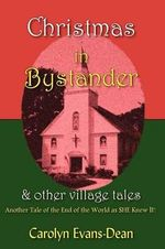Christmas in Bystander & Other Village Tales : Another Tale of the End of the World as She Knew It! - Carolyn Evans-Dean