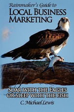 Rainmaker's Guide to Local Business Marketing : Soar with the Eagles or Sleep with the Fish - C Michael Lewis