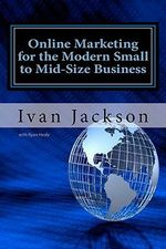 Online Marketing for the Modern Small to Mid-Size Business - Ivan T Jackson Jr