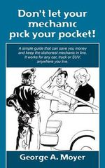 Don't Let Your Mechanic Pick Your Pocket! : A Simple Guide That Can Save You Money and Keep the Dishonest Mechanic in Line. It Works for Any Car, Truck or Suv, Anywhere You Live. - George A Moyer