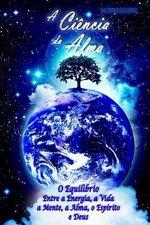 A Ciencia Da Alma : O Equilibrio Entre a Energia, a Vida, a Mente, a Alma, O Espirito E Deus - Daniel Marques