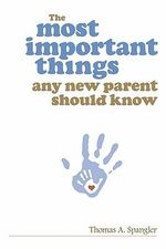 The Most Important Things Any New Parent Should Know - Thomas A Spangler