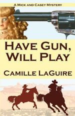 Have Gun, Will Play : A Mick and Casey Mystery - Camille Laguire