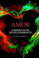 Amor : A Dinamica Do Fim DOS Relacionamentos - Daniel Marques