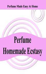 Perfume Homemade Ecstasy : Perfume Made Easy at Home - MR William a Ziegler 3