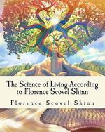 The Science of Living According to Florence Scovel Shinn : Illustrated Edition - Florence Scovel Shinn
