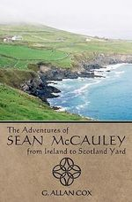The Adventures of Sean McCauley, from Ireland to Scotland Yard - G Allan Cox