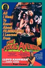All I Need to Know about Filmmaking I Learned from the Toxic Avenger : The Shocking True Story of Troma Studios - Lloyd Kaufman