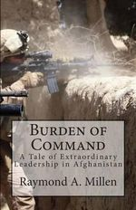 Burden of Command : A Tale of Extraordinary Leadership in Afghanistan - Raymond Millen