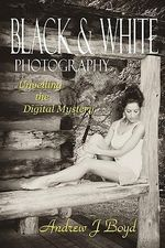 Black & White Photography : Unveiling the Digital Mystery - Andrew J Boyd